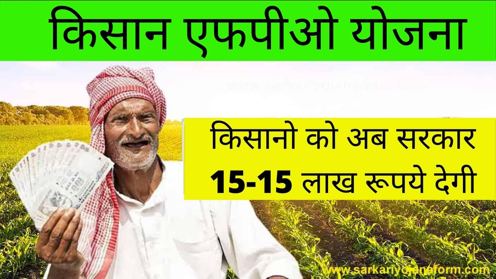 Pm Kisan FPO Yojana किसानो को अब सरकार 15-15 लाख रूपये देगी_