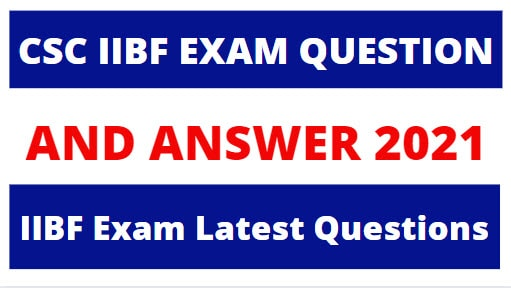 CSC IIBF EXAM QUESTION AND ANSWER 2021